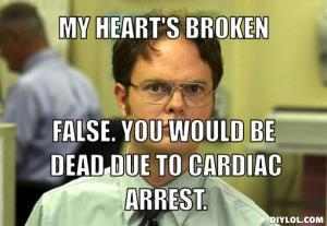 dwight-schrute-meme-generator-my-heart-s-broken-false-you-would-be-dead-due-to-cardiac-arrest-80c0fd